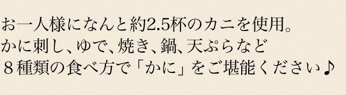 お一人様になんと約2.5杯のカニを使用。かに刺し、ゆで、焼き、鍋、天ぷらなど8種類の食べ方でかにをご堪能ください。